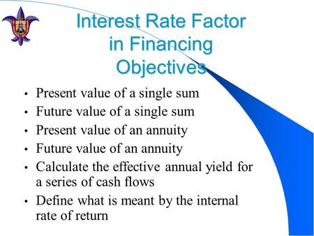 Interest Rate Factor in Financing Objectives Present value of a single sum Future value of a single sum Present value of an annuity Future value of an.