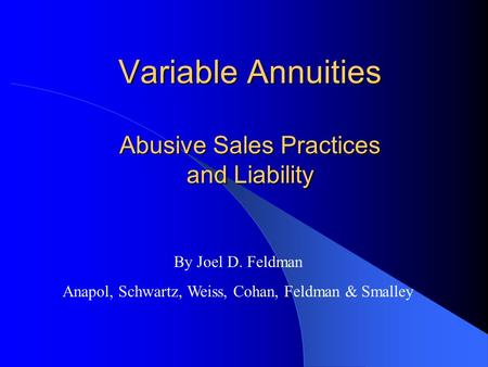 Variable Annuities Abusive Sales Practices and Liability By Joel D. Feldman Anapol, Schwartz, Weiss, Cohan, Feldman & Smalley.