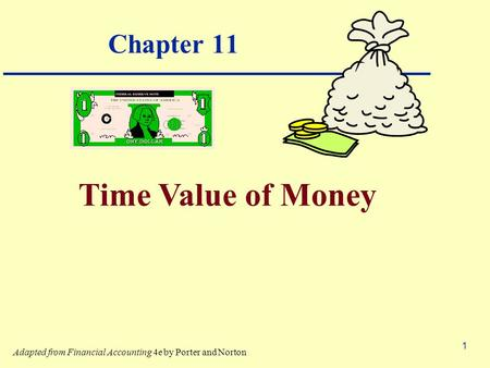1 Chapter 11 Time Value of Money Adapted from Financial Accounting 4e by Porter and Norton.