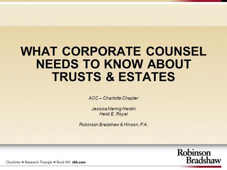 WHAT CORPORATE COUNSEL NEEDS TO KNOW ABOUT TRUSTS & ESTATES ACC – Charlotte Chapter Jessica Mering Hardin Heidi E. Royal Robinson Bradshaw & Hinson, P.A.
