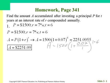Homework, Page 341 Find the amount A accumulated after investing a principal P for t years at an interest rate of r compounded annually. 1.