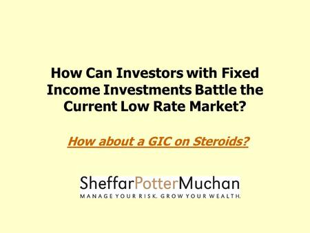 How Can Investors with Fixed Income Investments Battle the Current Low Rate Market? How about a GIC on Steroids?