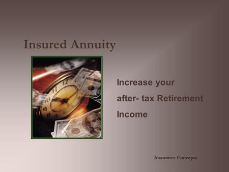 Insured Annuity Increase your after- tax Retirement Income Insurance Concepts.