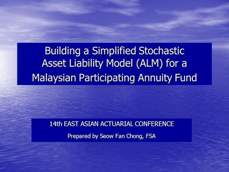 Building a Simplified Stochastic Asset Liability Model (ALM) for a Malaysian Participating Annuity Fund 14th EAST ASIAN ACTUARIAL CONFERENCE Prepared by.