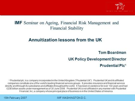 15th February 2007 IMF WASHINGTON D.C. Annuitization lessons from the UK Tom Boardman UK Policy Development Director Prudential Plc¹ IMF Seminar on Ageing,