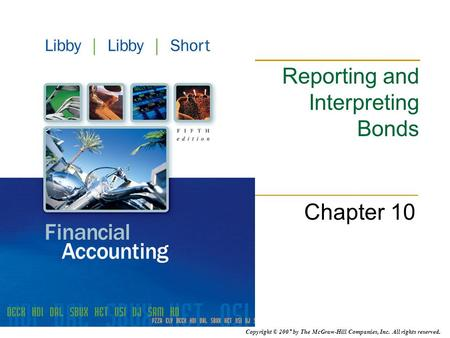 Copyright © 2007 by The McGraw-Hill Companies, Inc. All rights reserved. Reporting and Interpreting Bonds Chapter 10.