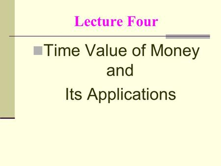 Lecture Four Time Value of Money and Its Applications.