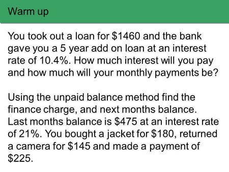Warm up You took out a loan for $1460 and the bank gave you a 5 year add on loan at an interest rate of 10.4%. How much interest will you pay and how much.