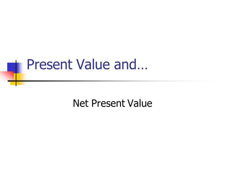 Present Value and… Net Present Value. Basic Assumptions: All cash payments (receipts) Certainty regarding: Amount of cash flows Timing of cash flows All.