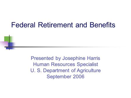 Federal Retirement and Benefits Presented by Josephine Harris Human Resources Specialist U. S. Department of Agriculture September 2006.