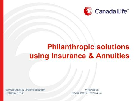 Philanthropic solutions using Insurance & Annuities Produced in part by- Brenda McEachren Presented by: B.Comm,LLB, TEPDiana Frizell CFP Frizell & Co.