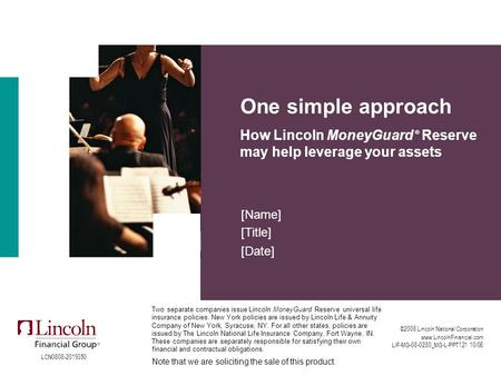 One simple approach How Lincoln MoneyGuard ® Reserve may help leverage your assets [Name] [Title] [Date] ©2008 Lincoln National Corporation www.LincolnFinancial.com.