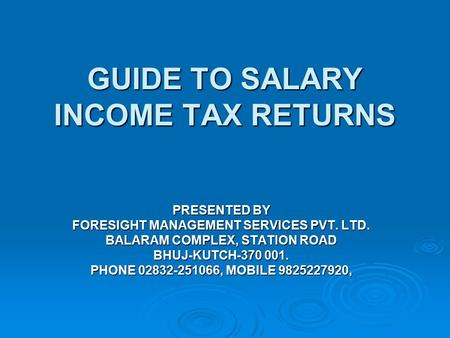 GUIDE TO SALARY INCOME TAX RETURNS PRESENTED BY FORESIGHT MANAGEMENT SERVICES PVT. LTD. BALARAM COMPLEX, STATION ROAD BHUJ-KUTCH-370 001. PHONE 02832-251066,