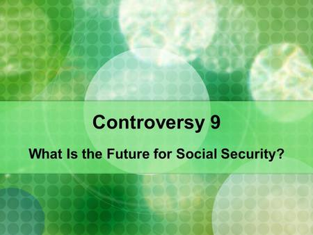 Controversy 9 What Is the Future for Social Security?