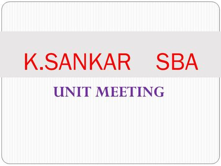 UNIT MEETING K.SANKAR SBA. TOPICS FOR THE DAY All the 9-NEW PLANS Review of our TEAM'S Performance YEARLY GOAL Review.