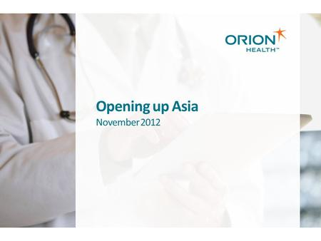 Opening up Asia November 2012. Copyright © 2012 Orion Health™ group of companies | All rights reserved | Page 2 Orion Health at a Glance Global, independently.