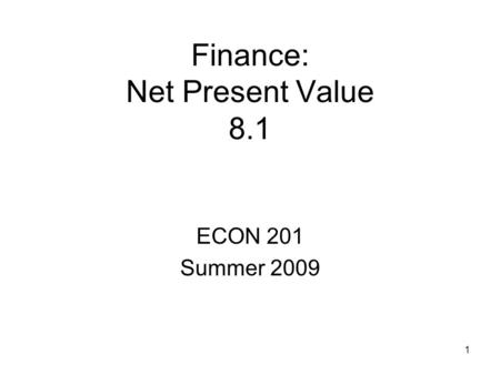 1 Finance: Net Present Value 8.1 ECON 201 Summer 2009.