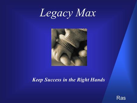 Legacy Max Keep Success in the Right Hands Ras. Changing Financial Objectives  Estate planning goals can shift from accumulation to conservation  Your.