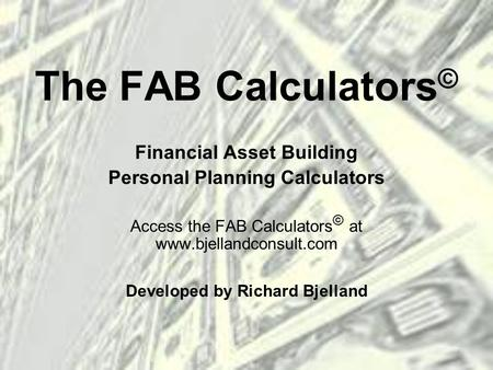The FAB Calculators © Financial Asset Building Personal Planning Calculators Access the FAB Calculators © at www.bjellandconsult.com Developed by Richard.
