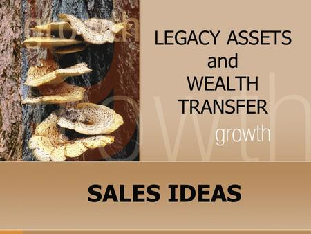 LEGACY ASSETS and WEALTH TRANSFER SALES IDEAS. QUESTION: If I can show you how to leave a greater inheritance, income tax free and you still control the.