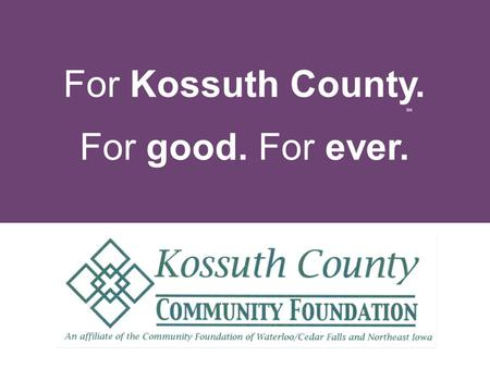 For Kossuth County. For good. For ever. SM. t w a h is a community foundation?