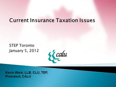 Current Insurance Taxation Issues STEP Toronto January 5, 2012 Kevin Wark, LLB, CLU, TEP, President, CALU.