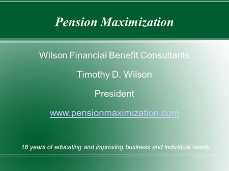 Pension Maximization Wilson Financial Benefit Consultants Timothy D. Wilson President www.pensionmaximization.com 18 years of educating and improving business.