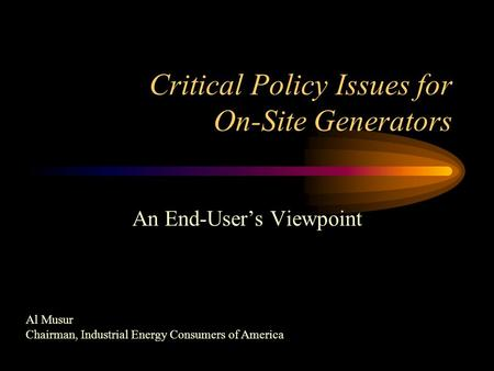 Critical Policy Issues for On-Site Generators An End-User's Viewpoint Al Musur Chairman, Industrial Energy Consumers of America.