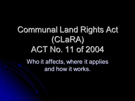 Communal Land Rights Act (CLaRA) ACT No. 11 of 2004 Who it affects, where it applies and how it works.