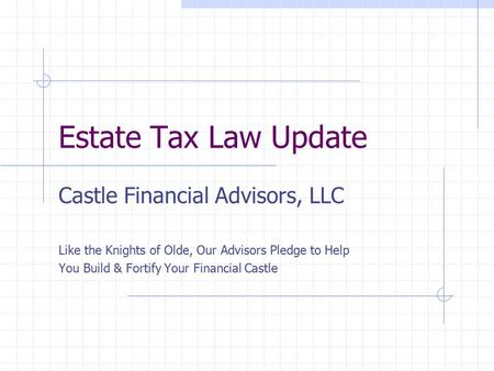 Estate Tax Law Update Castle Financial Advisors, LLC Like the Knights of Olde, Our Advisors Pledge to Help You Build & Fortify Your Financial Castle.