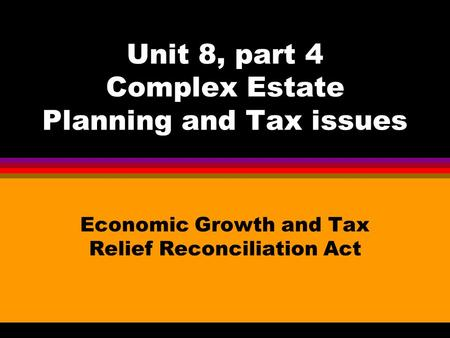 Unit 8, part 4 Complex Estate Planning and Tax issues Economic Growth and Tax Relief Reconciliation Act.