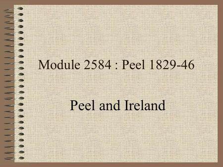 Module 2584 : Peel 1829-46 Peel and Ireland Early Career 1812 appointed as Chief Secretary for Ireland Made early attempts at ending discrimination Later.