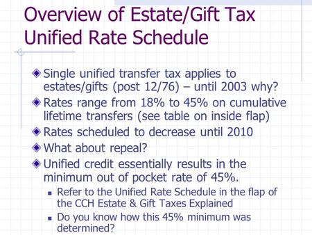 Overview of Estate/Gift Tax Unified Rate Schedule Single unified transfer tax applies to estates/gifts (post 12/76) – until 2003 why? Rates range from.
