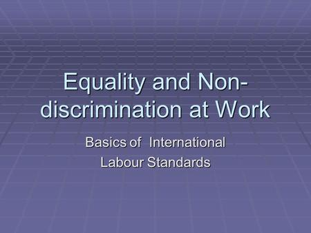 Equality and Non- discrimination at Work Basics of International Labour Standards.
