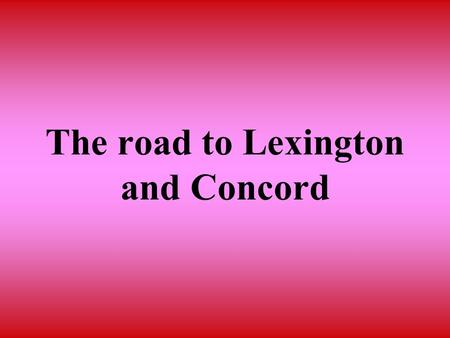 The road to Lexington and Concord. In this section you will learn that tensions between Britain and the colonies led to armed conflict in Massachusetts.