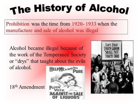 Prohibition was the time from 1920- 1933 when the manufacture and sale of alcohol was illegal Alcohol became illegal because of the work of the Temperance.