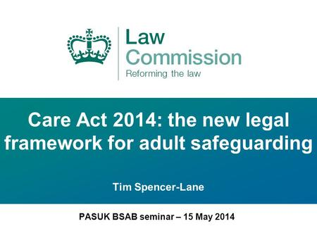 Care Act 2014: the new legal framework for adult safeguarding Tim Spencer-Lane PASUK BSAB seminar – 15 May 2014.