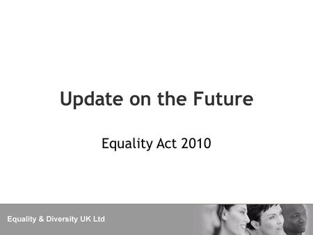Update on the Future Equality Act 2010. CEHR The government are planning a wholesale review of the Commission and the Equality Act in 2013. Watch this.