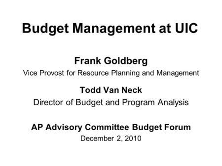 Budget Management at UIC Frank Goldberg Vice Provost for Resource Planning and Management Todd Van Neck Director of Budget and Program Analysis AP Advisory.
