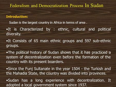 Federalism and Democratization Process In Sudan Introduction: Sudan is the largest country in Africa in terms of area. It is Characterized by : ethnic,