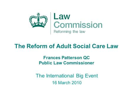 The Reform of Adult Social Care Law Frances Patterson QC Public Law Commissioner The International Big Event 16 March 2010.