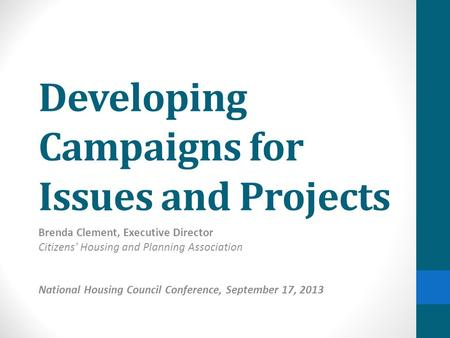 Developing Campaigns for Issues and Projects Brenda Clement, Executive Director Citizens' Housing and Planning Association National Housing Council Conference,