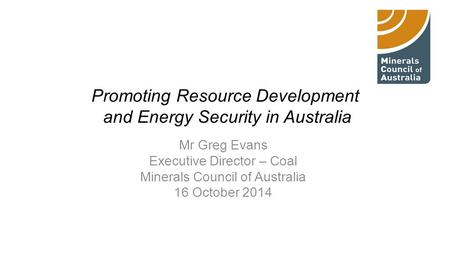 Promoting Resource Development and Energy Security in Australia Mr Greg Evans Executive Director – Coal Minerals Council of Australia 16 October 2014.