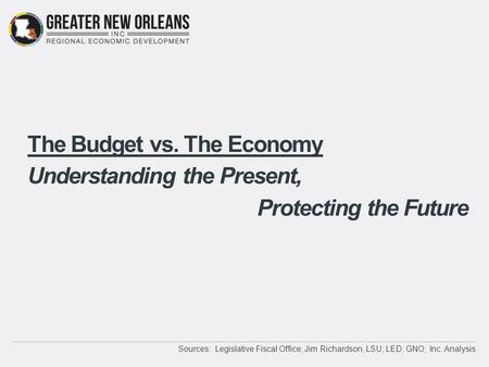 The Budget vs. The Economy Understanding the Present, Protecting the Future Sources: Legislative Fiscal Office; Jim Richardson, LSU; LED; GNO, Inc. Analysis.