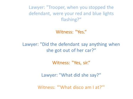 "Lawyer: Trooper, when you stopped the defendant, were your red and blue lights flashing?"" Witness: Yes."" Lawyer: Did the defendant say anything when."