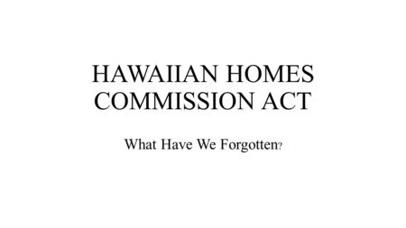 HAWAIIAN HOMES COMMISSION ACT What Have We Forgotten ?