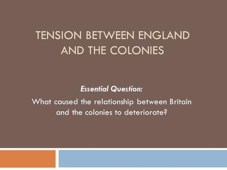 TENSION BETWEEN ENGLAND AND THE COLONIES Essential Question: What caused the relationship between Britain and the colonies to deteriorate?