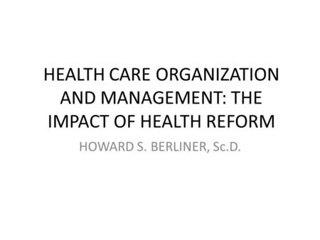 HEALTH CARE ORGANIZATION AND MANAGEMENT: THE IMPACT OF HEALTH REFORM HOWARD S. BERLINER, Sc.D.