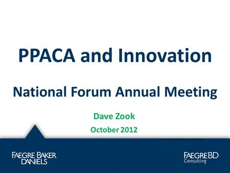 PPACA and Innovation National Forum Annual Meeting Dave Zook October 2012 ©2012 Faegre Baker Daniels LLP. All rights reserved 1.
