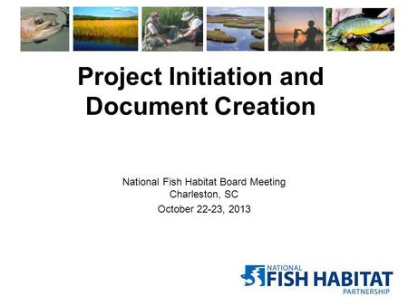 Project Initiation and Document Creation National Fish Habitat Board Meeting Charleston, SC October 22-23, 2013.